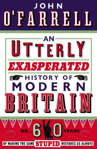 An Utterly Exasperated History of Modern Britain: or Sixty Years of Making the Same Stupid Mistakes as ()