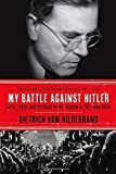 My Battle Against Hitler: Faith, Truth, and Defiance in the Shadow of the Third Reich First edition by von Hildebrand, Dietrich, Crosby, John Henry (2014) Hardcover