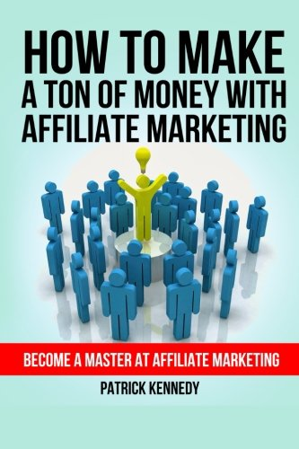 51U2ncyfzsL - How To Make A Ton of Money With Affiliate Marketing: Become A Master At Affiliate Marketing