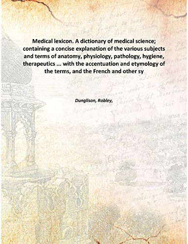 Download Medical Lexicon. A Dictionary Of Medical Science; Containing A Concise Explanation Of The Various Subjects And Terms Of Anatomy, Physiology, Pathology, Hygiene, Therapeutics ... With The Accentuation And Etymology Of The Terms, And The French And Oth pdf epub