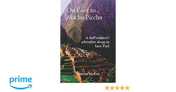 On Foot to Machu Picchu: A duff trekkers adventure along an Inca Trail: Sharon McKee: 9781724161451: Amazon.com: Books