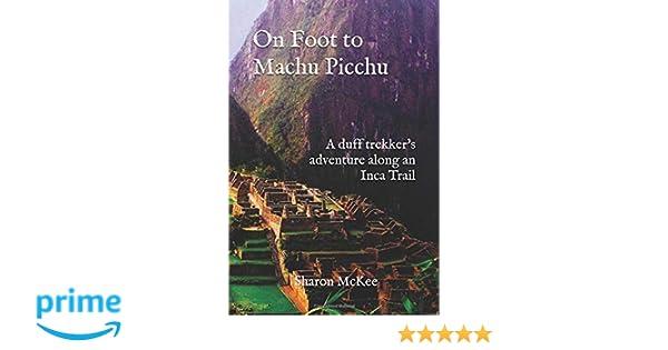 On Foot to Machu Picchu: A duff trekkers adventure along an Inca Trail: Sharon McKee: 9781724161451: Amazon.com: Books