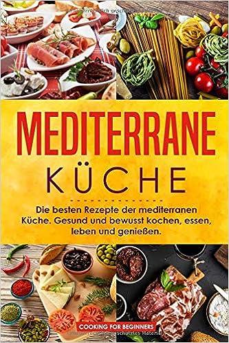 27a105f8a0 Mediterrane Küche: Die besten Rezepte der mediterranen Küche. Gesund und  bewusst kochen, essen, leben und genießen. (German Edition): Cooking For  Beginners: ...
