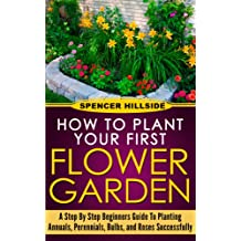 How to plant Your First Flower Garden Annuals, Perennials, Bulbs, and Roses