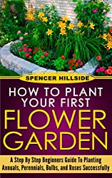 How to plant Your First Flower Garden Annuals, Perennials, Bulbs, and Roses (English Edition)