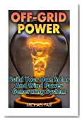 Off-Grid Power: Build Your Own Solar And Wind Power Generating System: (Off-Grid Living, Survival Guide)