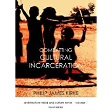 Combatting Cultural Incarceration (architecture, mind and culture Book 1)