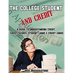 The College Student and Credit: A Guide to Understanding Credit, Credit Scores, Student Loans & Credit Cards