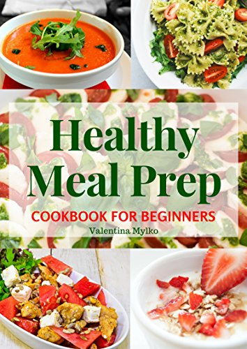 Healthy Meal Prep Cookbook for Beginners: The Easy, Fast and Tasty Recipes, Diet Advice for Weight Loss, Clean Eating, Detoxify, Increase of Immunity and Staying Healthy, the Food Prepare Guide by Valentina Mylko
