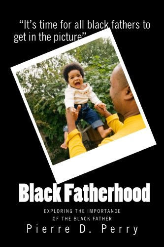 Read Online Black Fatherhood: Exploring The Importance of The Black Father (Strengthening The Black Community) (Volume 1) PDF