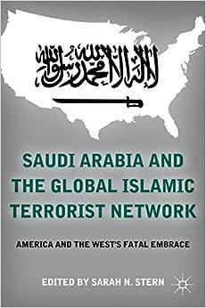 Saudi Arabia and the Global Islamic Terrorist Network: America and the West's Fatal Embrace
