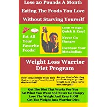 Weight Loss Warrior Diet Program: Lose 20 Pounds A Month Eating The Foods You Love Without Starving Yourself