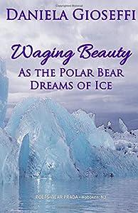 Waging Beauty: As the Polar Bear Dreams of Ice