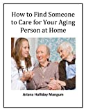 How to Find Someone to Care for you Aging Person at Home