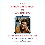 The French Chef in America: Julia Child's Second Act | Alex Prud'homme