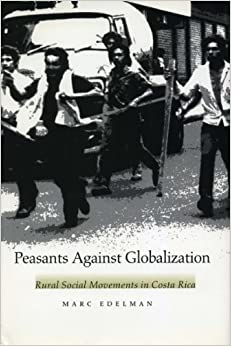 Peasants Against Globalization: Rural Social Movements in Costa Rica by Marc Edelman (1999-11-01)