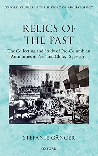 Download Relics of the Past: The Collecting and Study of Pre-Columbian Antiquities in Peru and Chile, 1837-1911 (Oxford Studies in the History of Archaeology) Pdf