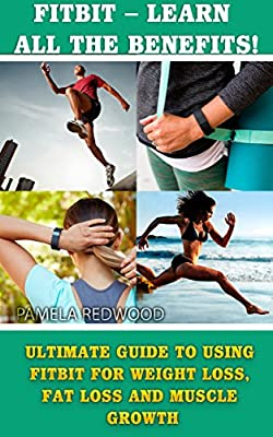 Fitbit - Learn All The Benefits! Ultimate Guide To Using Fitbit For Weight Loss, Fat Loss And Muscle Growth: (Fitbit, Weight Loss, Healthy Living, Endurance, ... To Use Fitbit (Running and Aerobics Book 1)