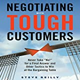 Negotiating with Tough Customers: Never Take''No!'' for a Final Answer and Other Tactics to Win at the Bargaining Table