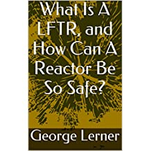 What Is A LFTR, and How Can A Reactor Be So Safe?: Molten Salt Reactors, including Liquid Fluoride Thorium Reactors
