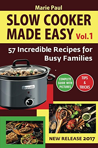 Slow Cooker Made Easy (Vol.1): 57 Incredible Recipes for Busy Families (slow cooker, slow cooker cookbook, slow cooker recipes, crockpot, crock pot recipes, crock pot cookbook) by Marie Paul