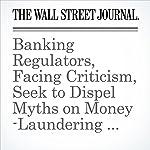 Banking Regulators, Facing Criticism, Seek to Dispel Myths on Money-Laundering Rules | Emily Glazer,Aruna Viswanatha