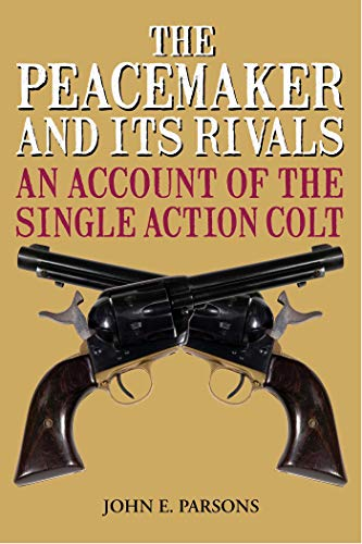 (The Peacemaker and Its Rivals: An Account of the Single Action Colt)