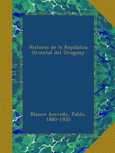 Historia de la República Oriental del Uruguay (Spanish Edition)