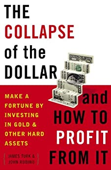 The Collapse of the Dollar and How to Profit from It: Make a Fortune by Investing in Gold and Other Hard Assets by [Turk, James, Rubino, John]