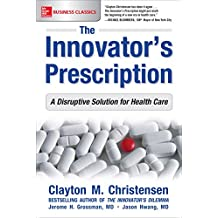 The Innovator's Prescription: A Disruptive Solution for Health Care (Business Books)