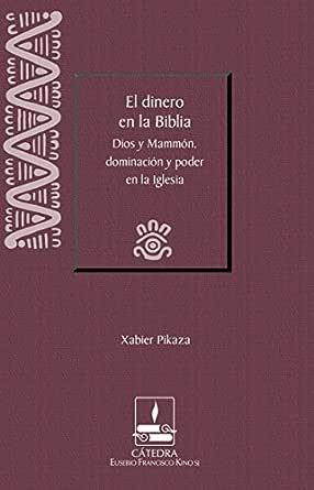El dinero en la Biblia : Dios y Mammón, dominación y poder en la Iglesia  (Cátedra Eusebio Francisco Kino) eBook: Xabier Pikaza: Amazon.es: Tienda  Kindle