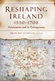 Reshaping Ireland, 1550-1700 : Colonization and Its Consequences, Mac Cuarta, Brian, 1846822726