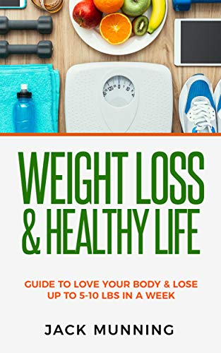 Weight Loss: Weight Loss & Healthy Life: : Guide to love your body & lose up to 5-10 lbs in a week (Diet To Lose 7 Pounds In 2 Weeks)