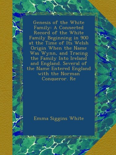 Download Genesis of the White Family: A Connected Record of the White Family Beginning in 900 at the Time of Its Welsh Origin When the Name Was Wynn, and ... Entered England with the Norman Conqueror. Re PDF