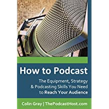 How to Podcast: The Equipment, Strategy & Podcasting Skills You Need to Reach Your Audience