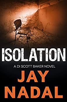 Isolation: (The DI Scott Baker Series Book 6) by [Nadal, Jay]