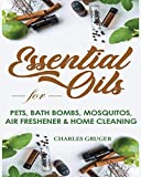 Essential Oils for Pets, Bath Bombs, Mosquitos, Air Freshener and Home Cleaning: 120 Essential Oil Blends and Recipes for Pets, Mosquito Repellents, ... and Essential Oils Beginners Guide 2019)