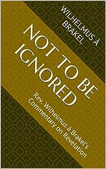 Not to be Ignored: Rev. Wilhelmus à Brakel's Commentary on Revelation by [à Brakel, Wilhelmus]