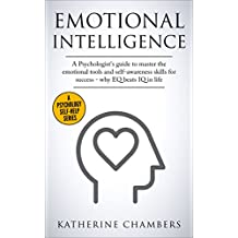 Emotional Intelligence: A Psychologist's Guide to Master the Emotional Tools and Self-Awareness Skills For Success – Why EQ Beats IQ in Life (Psychology Self-Help Book 1)