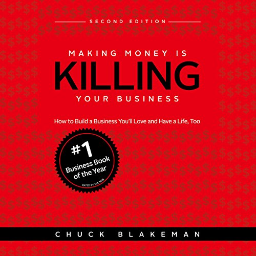 Making Money Is Killing Your Business: How to Build a Business You'll Love and Have a Life, Too - Second Edition