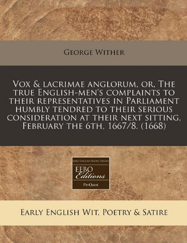Download Vox & lacrimae anglorum, or, The true English-men's complaints to their representatives in Parliament humbly tendred to their serious consideration at ... sitting, February the 6th, 1667/8. (1668) ebook