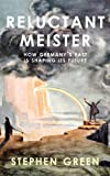 Reluctant Meister : How Germany's Past Is Shaping Its Future, Green, Stephen, 190832368X