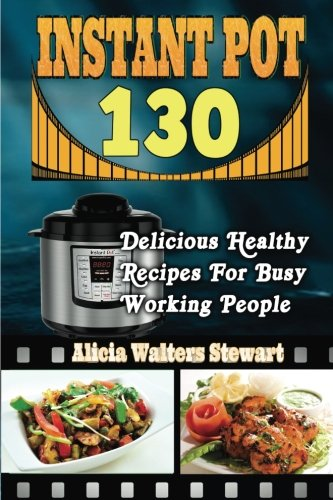 Instant Pot Recipes: 130 Delicious Healthy Recipes For Busy Working People( Instant Pot Cookbook, Instant Pot Recipes, Clean Eating, Weight Watchers, Healthy Cookbook, Paleo, Vegan) by Alicia Walters Stewart