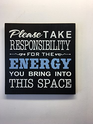 Please take RESPONSIBILITY for the ENERGY you bring into this space. 12