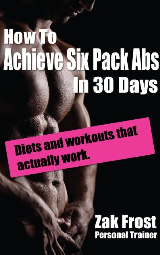 How To Achieve Six Pack Abs In 30 Days: Diets and workouts that actually work!