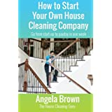 How to Start Your Own House Cleaning Company: Go from startup to payday in one week (Savvy Cleaner Fast Track to Success) (Vo