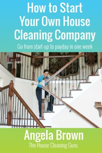How to Start Your Own House Cleaning Company: Go from startup to payday in one week (Savvy Cleaner Fast Track to Success) (Volume 1) (The Best Cleaning Company)
