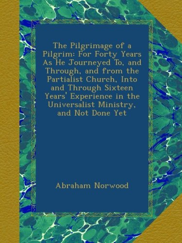 Read Online The Pilgrimage of a Pilgrim: For Forty Years As He Journeyed To, and Through, and from the Partialist Church, Into and Through Sixteen Years' Experience in the Universalist Ministry, and Not Done Yet ebook
