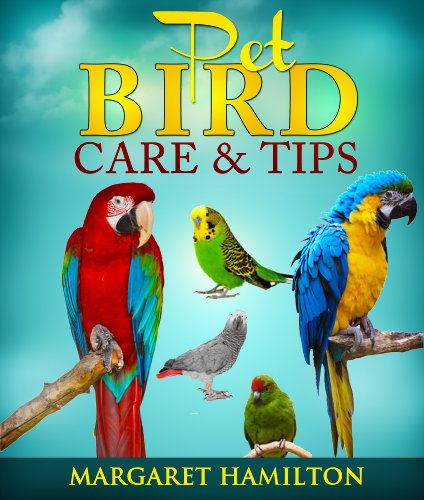 Pet Bird Care and Tips (Thinking of Adding a Pet Bird to Your Family; Do You Know How to Take Care of It? Before You Buy Your Pet Bird Read This Book. Book 1)