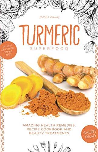 Turmeric Superfood: Amazing Health Remedies, Cookbook Recipes,
